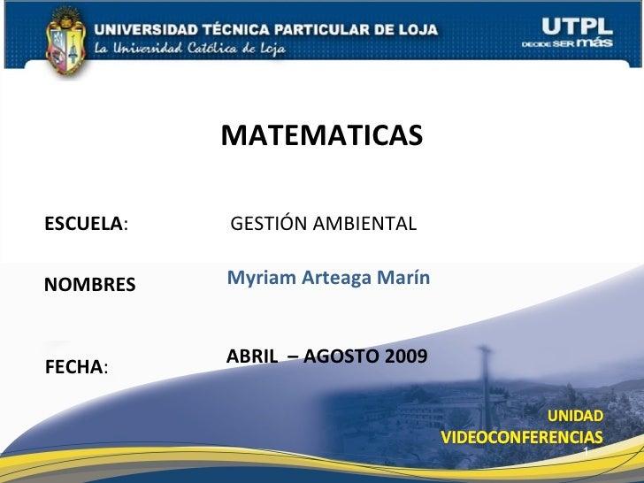 ESCUELA :  GESTIÓN AMBIENTAL NOMBRES MATEMATICAS FECHA : Myriam Arteaga Marín ABRIL  – AGOSTO 2009
