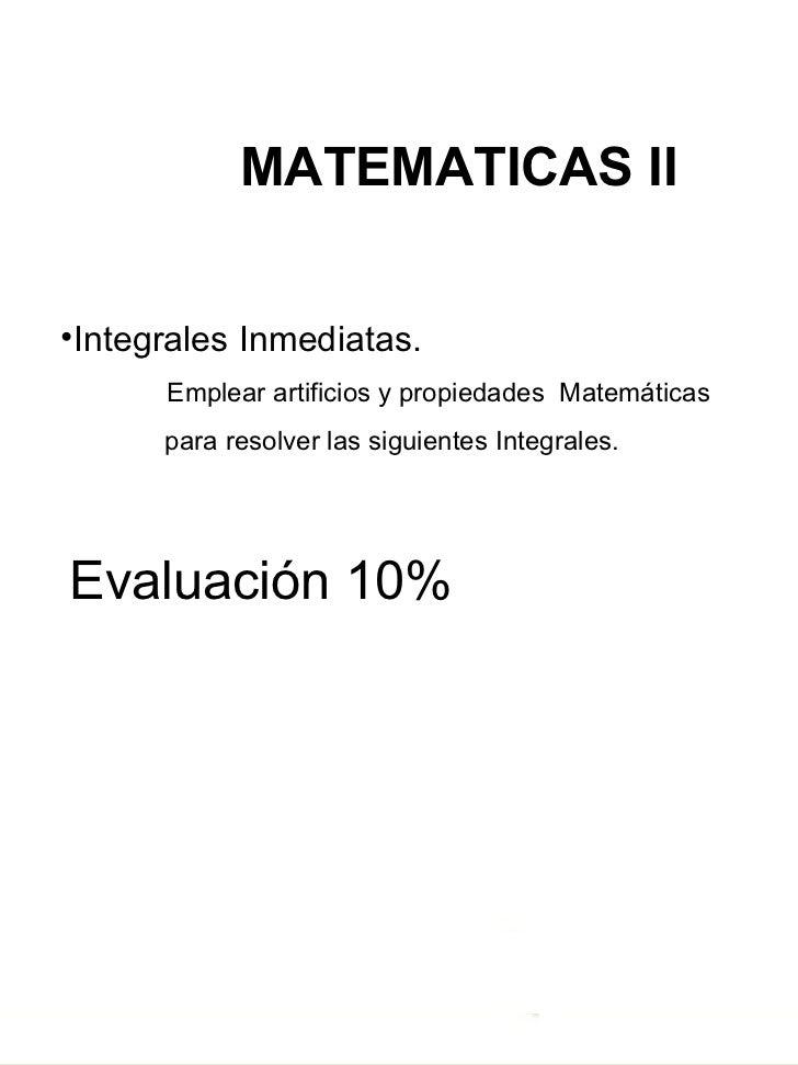<ul><li>MATEMATICAS II </li></ul><ul><li>Integrales Inmediatas. </li></ul><ul><li>Emplear artificios y propiedades  Ma...