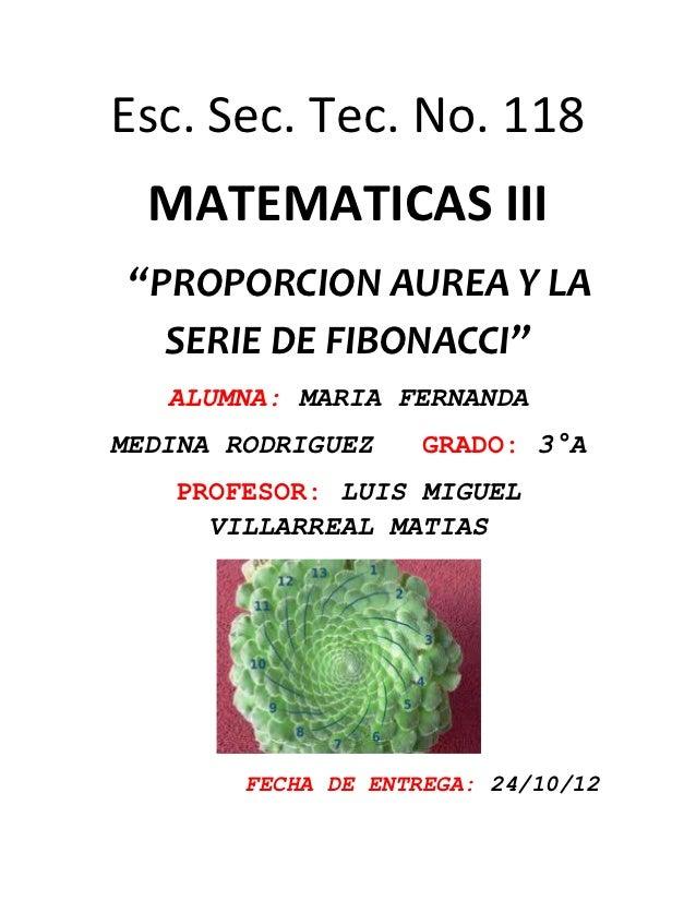 """Esc. Sec. Tec. No. 118  MATEMATICAS III """"PROPORCION AUREA Y LA   SERIE DE FIBONACCI""""   ALUMNA: MARIA FERNANDAMEDINA RODRIG..."""