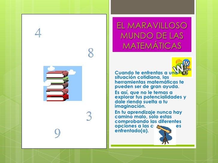 EL MARAVILLOSO  MUNDO DE LAS  MATEMÁTICAS   Cuando te enfrentas a una situación cotidiana, las herramientas matemáticas te...