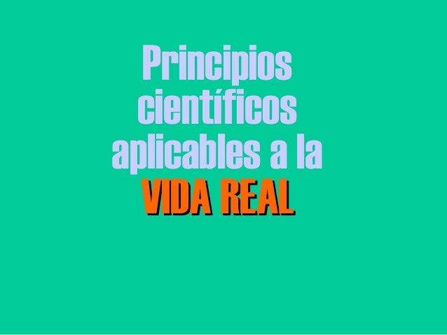 Principios científicos aplicables a la VIDA REALVIDA REAL