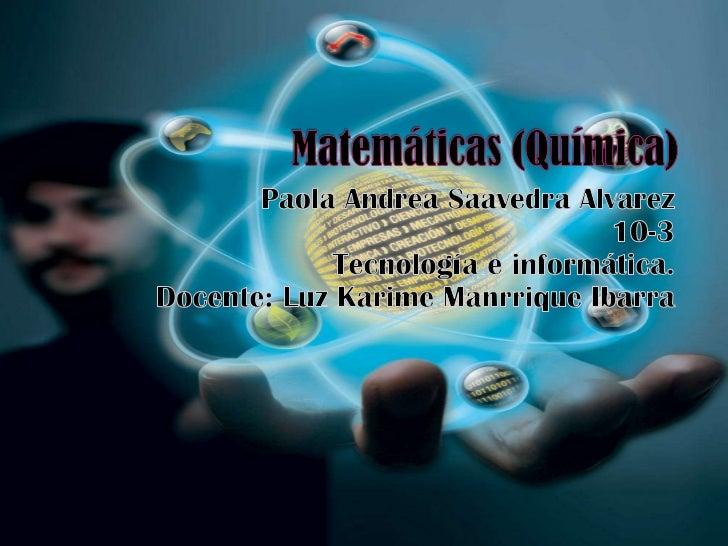 Matemáticas (Química)<br />Paola Andrea Saavedra Alvarez10-3Tecnología e informática.Docente: Luz KarimeManrrique Ibarra<b...