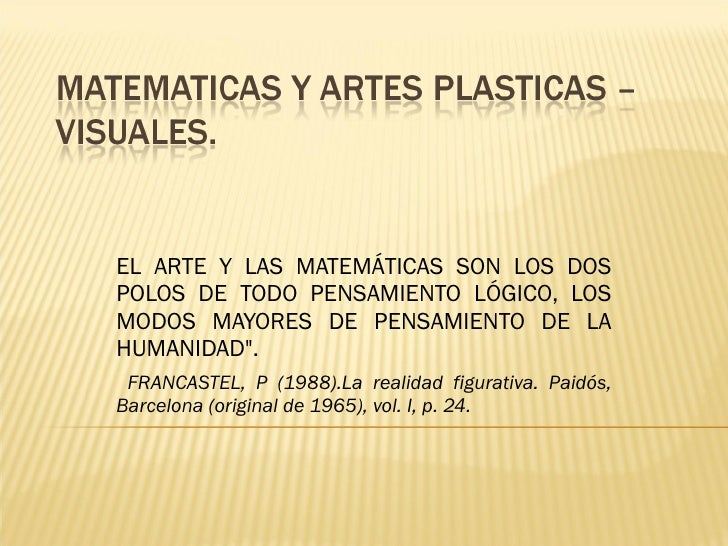EL ARTE Y LAS MATEMÁTICAS SON LOS DOS POLOS DE TODO PENSAMIENTO LÓGICO, LOS MODOS MAYORES DE PENSAMIENTO DE LA HUMANIDAD&q...