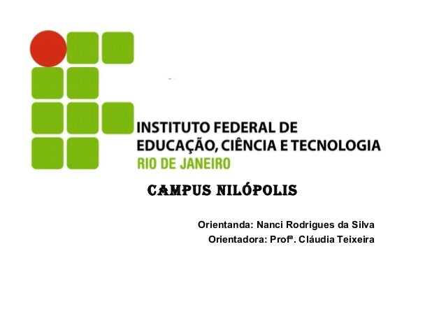 CAMPUS NILÓPOLIS Orientanda: Nanci Rodrigues da Silva Orientadora: Profª. Cláudia Teixeira
