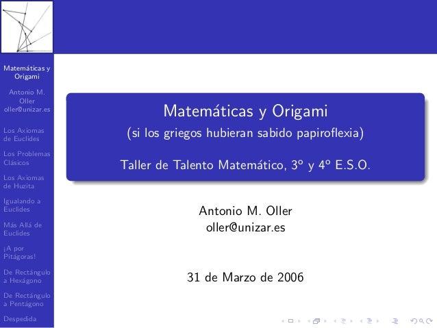 Matem´aticas y Origami Antonio M. Oller oller@unizar.es Los Axiomas de Euclides Los Problemas Cl´asicos Los Axiomas de Huz...