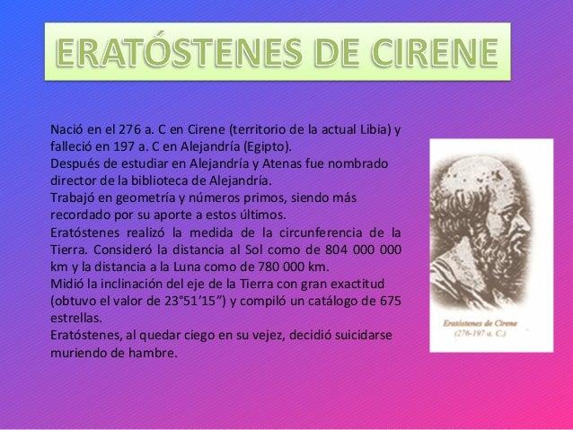Nació en el 276 a. C en Cirene (territorio de la actual Libia) y falleció en 197 a. C en Alejandría (Egipto). Después de e...