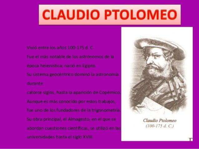 Vivió entre los años 100-175 d. C. Fue el más notable de los astrónomos de la época helenística; nació en Egipto. Su siste...