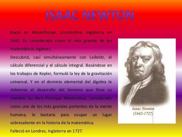 Nació en Woolsthorpe, Lincolnshire, Inglaterra en 1642. Es considerado como el más grande de los matemáticos ingleses. Des...