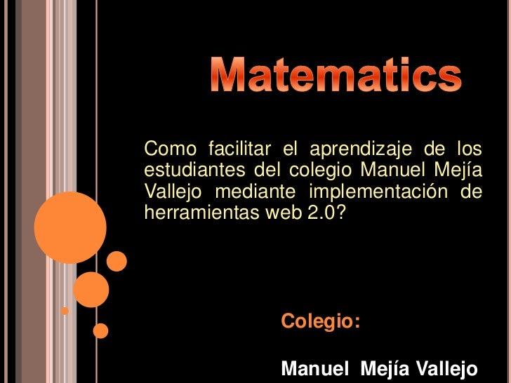 Como facilitar el aprendizaje de losestudiantes del colegio Manuel MejíaVallejo mediante implementación deherramientas web...