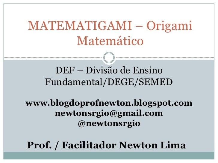 MATEMATIGAMI – Origami     Matemático     DEF – Divisão de Ensino   Fundamental/DEGE/SEMEDwww.blogdoprofnewton.blogspot.co...