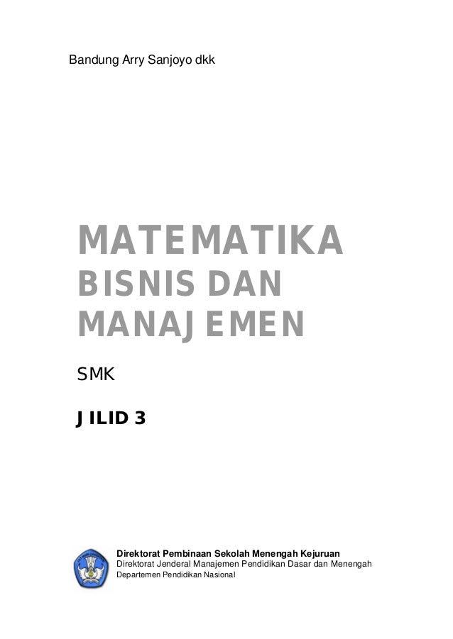 Bandung Arry Sanjoyo dkk MATEMATIKA BISNIS DAN MANAJEMEN SMK JILID 3       Direktorat Pembinaan Sekolah Menengah Kejuruan ...