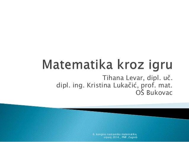 Tihana Levar, dipl. uč. dipl. ing. Kristina Lukačić, prof. mat. OŠ Bukovac 6. kongres nastavnika matematike, srpanj 2014.,...