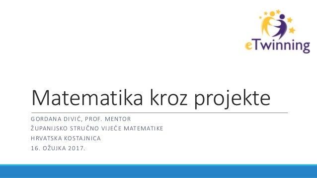 Matematika kroz projekte GORDANA DIVIĆ, PROF. MENTOR ŽUPANIJSKO STRUČNO VIJEĆE MATEMATIKE HRVATSKA KOSTAJNICA 16. OŽUJKA 2...