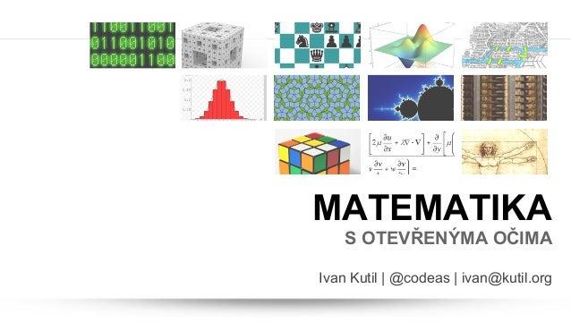 MATEMATIKAS OTEVŘENÝMA OČIMAIvan Kutil | @codeas | ivan@kutil.org