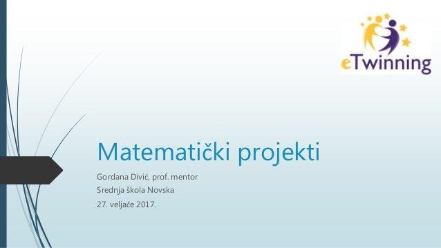 Matematički projekti Gordana Divić, prof. mentor Srednja škola Novska 27. veljače 2017.