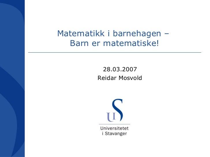 Matematikk i barnehagen –  Barn er matematiske! <ul><ul><li>28.03.2007 </li></ul></ul><ul><ul><li>Reidar Mosvold </li></ul...