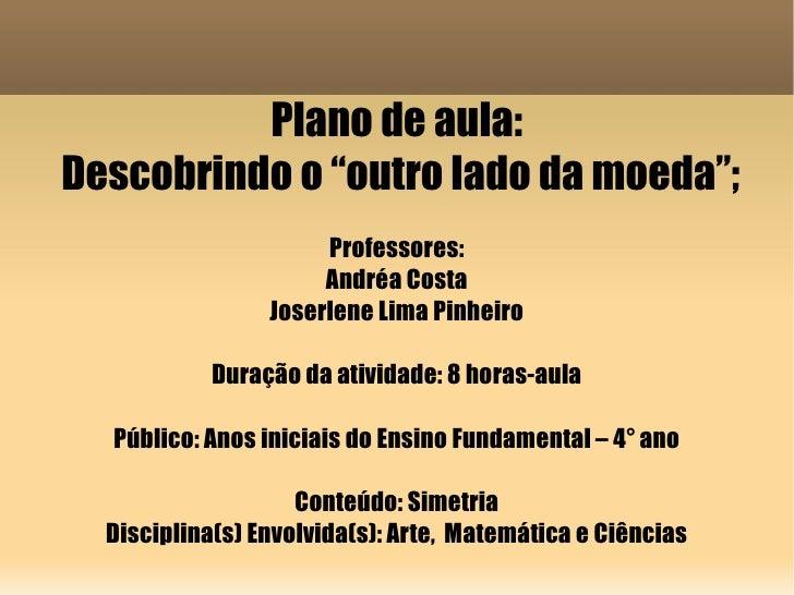 """Plano de aula: Descobrindo o """"outro lado da moeda""""; Professores: Andréa Costa Joserlene Lima Pinheiro Duração da atividade..."""
