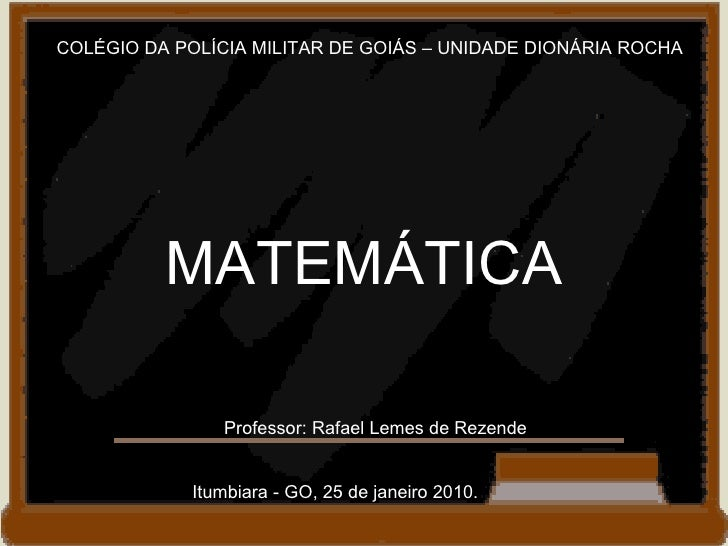 COLÉGIO DA POLÍCIA MILITAR DE GOIÁS – UNIDADE DIONÁRIA ROCHA MATEMÁTICA Professor: Rafael Lemes de Rezende Itumbiara - GO,...