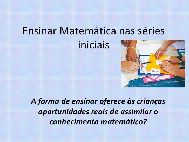 Ensinar Matemática nas séries iniciais A forma de ensinar oferece às crianças oportunidades reais de assimilar o conhecime...