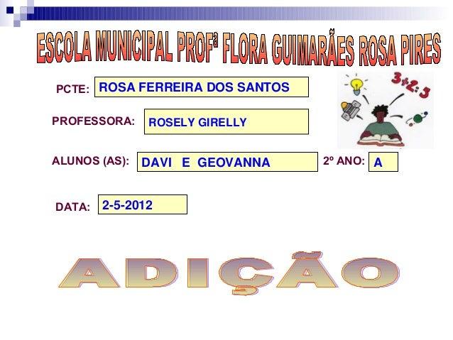 PCTE: ROSA FERREIRA DOS SANTOSPROFESSORA:    ROSELY GIRELLYALUNOS (AS):   DAVI E GEOVANNA   2º ANO: ADATA:   2-5-2012