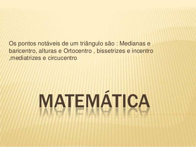 MATEMÁTICAOs pontos notáveis de um triângulo são : Medianas ebaricentro, alturas e Ortocentro , bissetrizes e incentro,med...