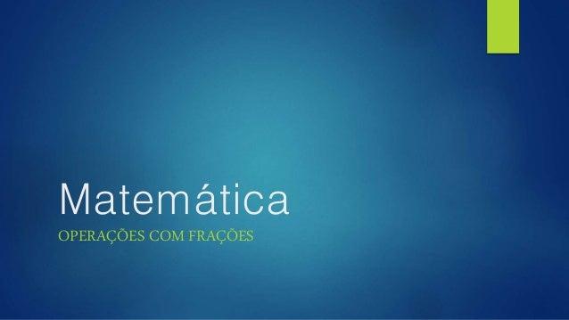 Matemática  OPERAÇÕES COM FRAÇÕES