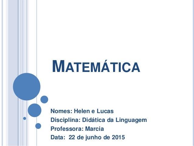 MATEMÁTICA Nomes: Helen e Lucas Disciplina: Didática da Linguagem Professora: Marcia Data: 22 de junho de 2015