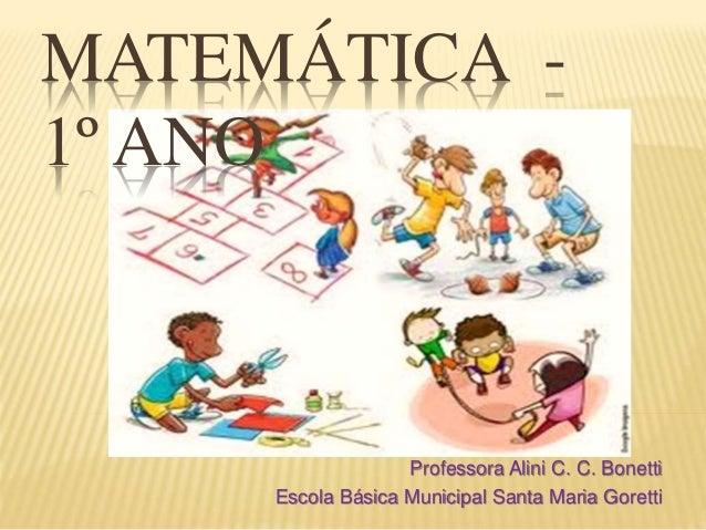 MATEMÁTICA -  1º ANO  Professora Alini C. C. Bonetti  Escola Básica Municipal Santa Maria Goretti