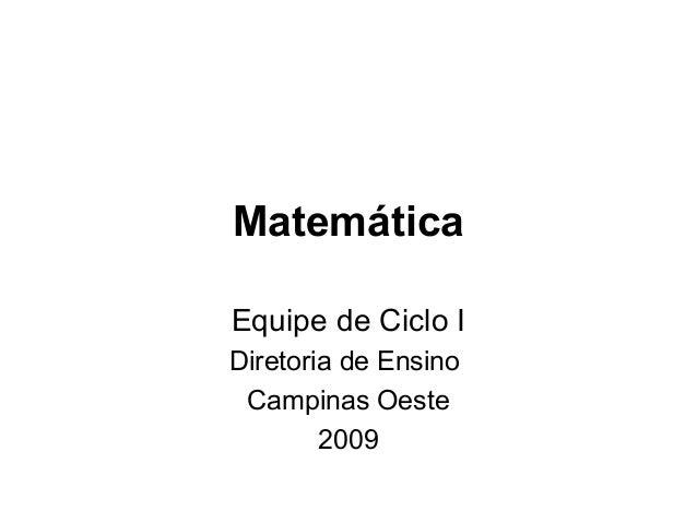 Matemática Equipe de Ciclo I Diretoria de Ensino Campinas Oeste 2009