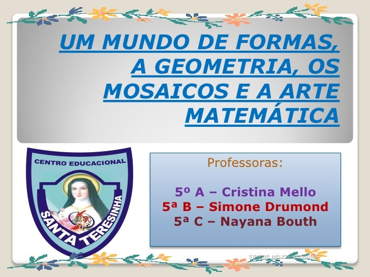 UM MUNDO DE FORMAS,      A GEOMETRIA, OS    MOSAICOS E A ARTE          MATEMÁTICA               Professoras:           5º ...