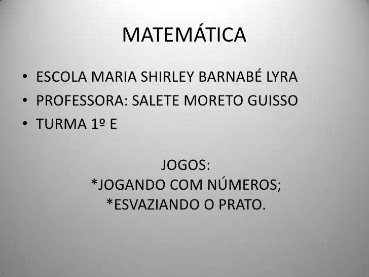 MATEMÁTICA• ESCOLA MARIA SHIRLEY BARNABÉ LYRA• PROFESSORA: SALETE MORETO GUISSO• TURMA 1º E                 JOGOS:        ...