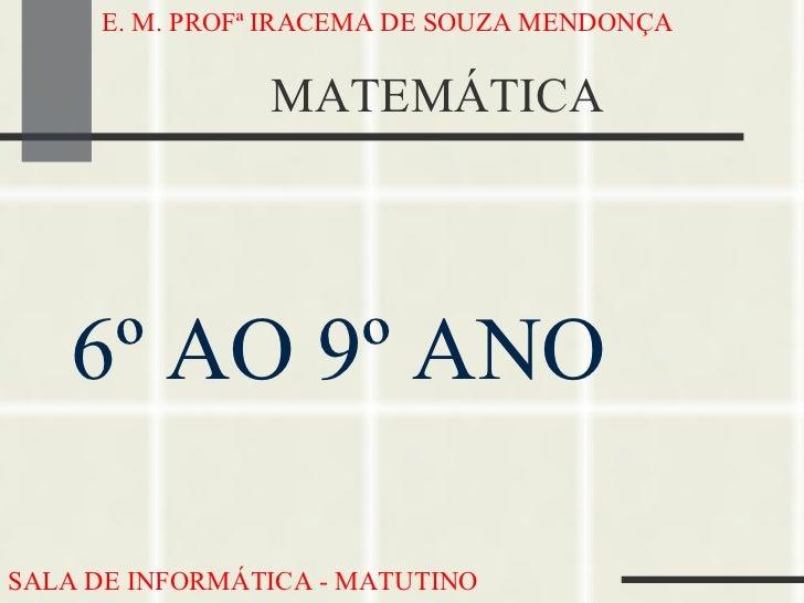MATEMÁTICA <ul><li>6º AO 9º ANO </li></ul>E. M. PROFª IRACEMA DE SOUZA MENDONÇA SALA DE INFORMÁTICA - MATUTINO