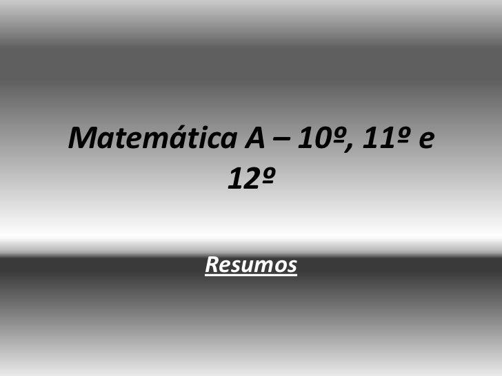 Matemática A – 10º, 11º e         12º         Resumos
