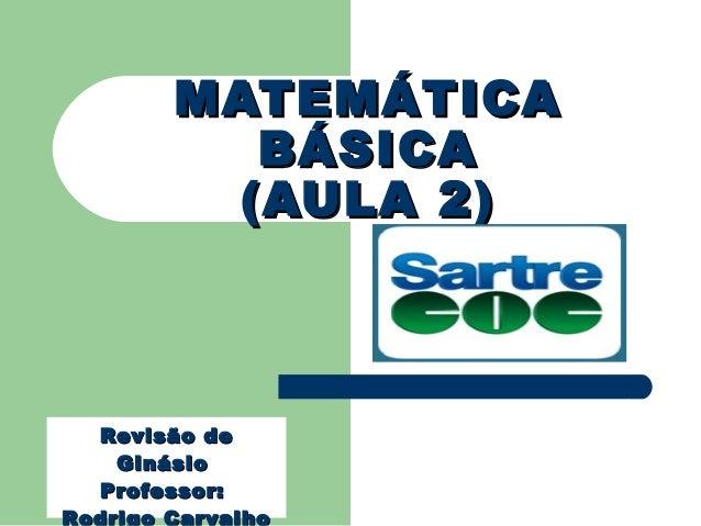 MATEMÁTICAMATEMÁTICA BÁSICABÁSICA (AULA 2)(AULA 2) Revisão deRevisão de GinásioGinásio Professor:Professor: Rodrigo Carval...