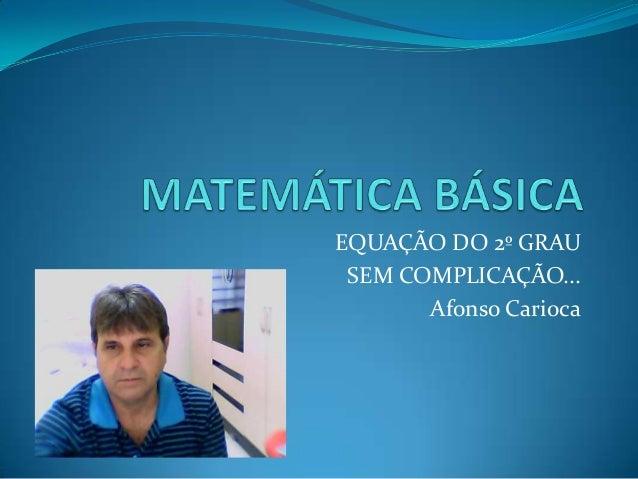 EQUAÇÃO DO 2º GRAU SEM COMPLICAÇÃO...       Afonso Carioca