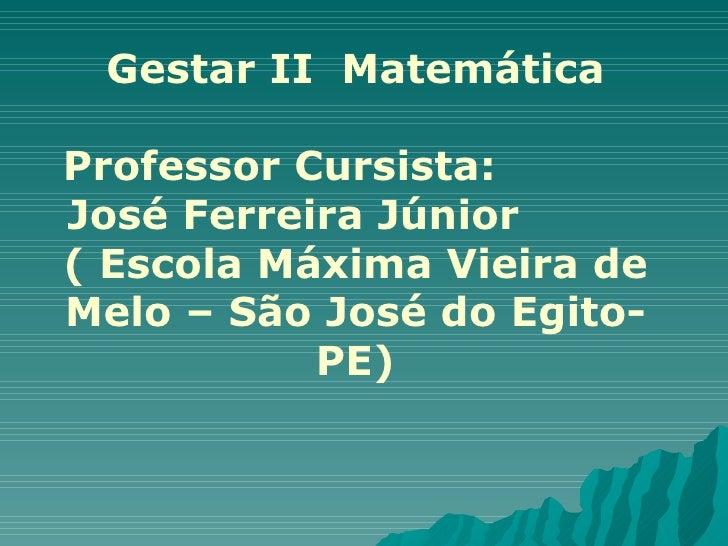 Gestar II  Matemática Professor Cursista:  José Ferreira Júnior  ( Escola Máxima Vieira de Melo – São José do Egito-PE)