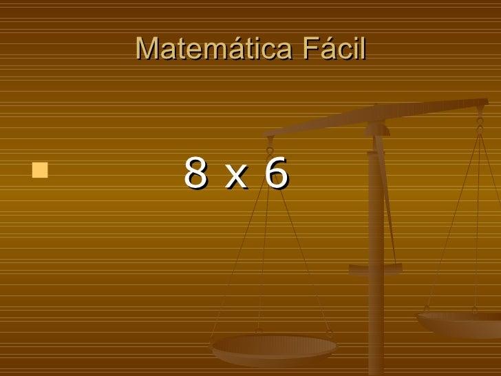 Matemática Fácil <ul><li>8 x 6   </li></ul>
