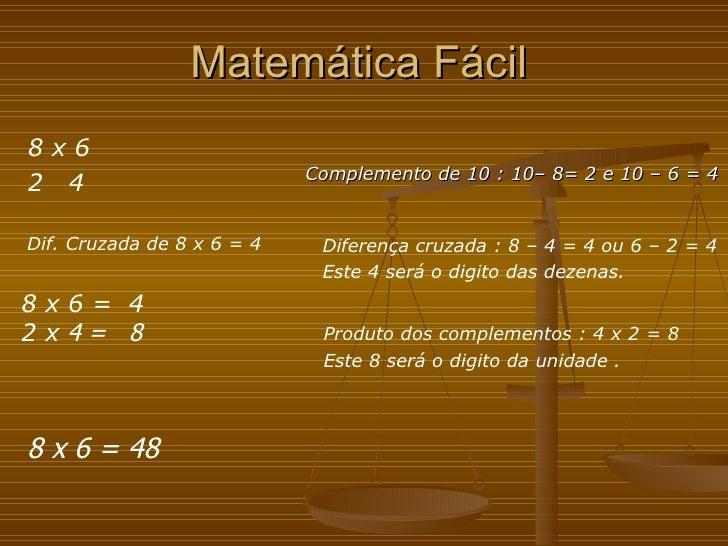 Matemática Fácil <ul><li>Complemento de 10 : 10– 8= 2 e 10 – 6 = 4 </li></ul>Diferença cruzada : 8 – 4 = 4 ou 6 – 2 = 4 Es...