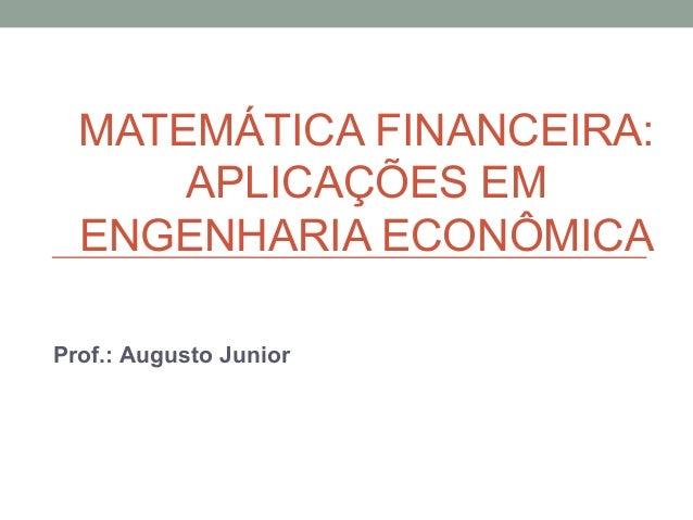 MATEMÁTICA FINANCEIRA: APLICAÇÕES EM ENGENHARIA ECONÔMICA Prof.: Augusto Junior