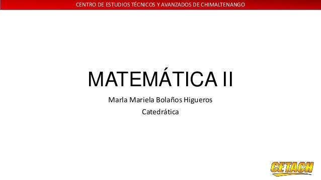 CENTRO DE ESTUDIOS TÉCNICOS Y AVANZADOS DE CHIMALTENANGO  MATEMÁTICA II Marla Mariela Bolaños Higueros Catedrática