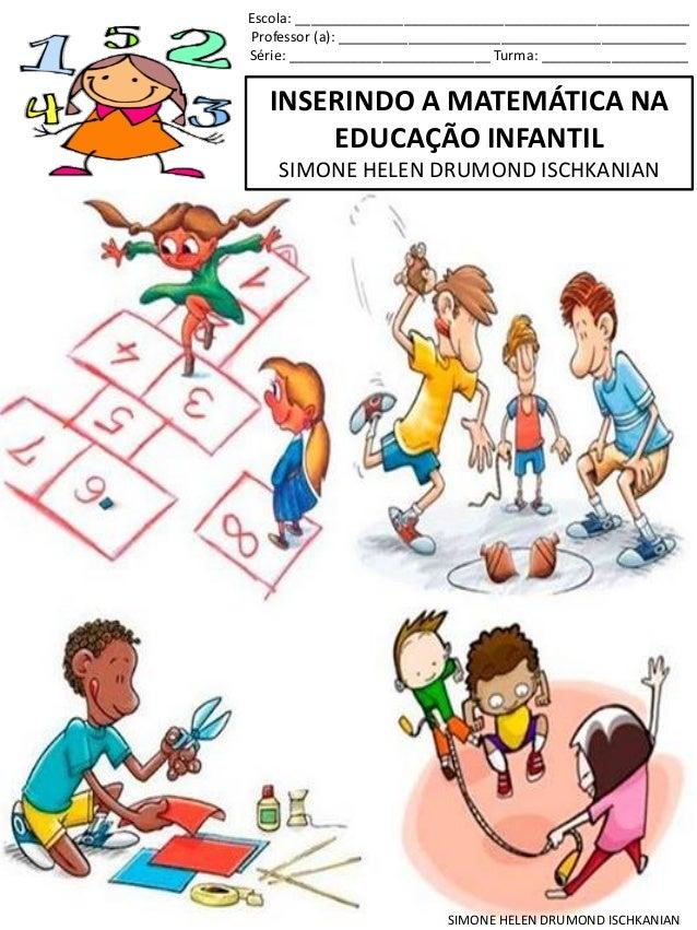 INSERINDO A MATEMÁTICA NA EDUCAÇÃO INFANTIL SIMONE HELEN DRUMOND ISCHKANIAN Escola: ______________________________________...