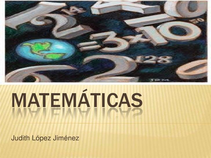Matemáticas<br />Judith López Jiménez<br />