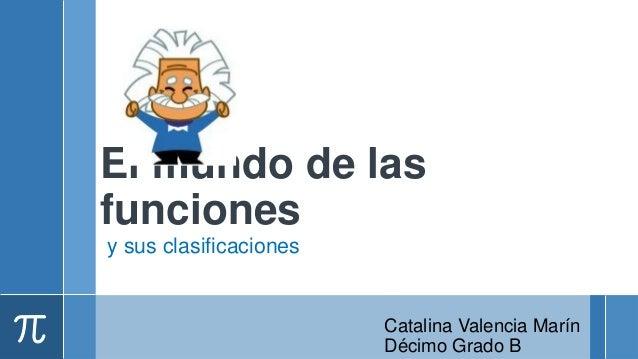 El mundo de lasfuncionesy sus clasificaciones                        Catalina Valencia Marín                        Décimo...