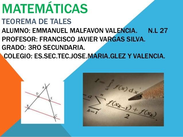 MATEMÁTICAS TEOREMA DE TALES ALUMNO: EMMANUEL MALFAVON VALENCIA. N.L 27 PROFESOR: FRANCISCO JAVIER VARGAS SILVA. GRADO: 3R...