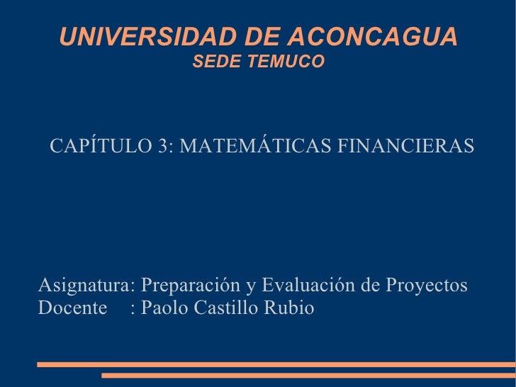UNIVERSIDAD DE ACONCAGUA SEDE TEMUCO <ul><ul><li>CAPÍTULO 3: MATEMÁTICAS FINANCIERAS </li></ul></ul><ul><ul><li>Asignatura...