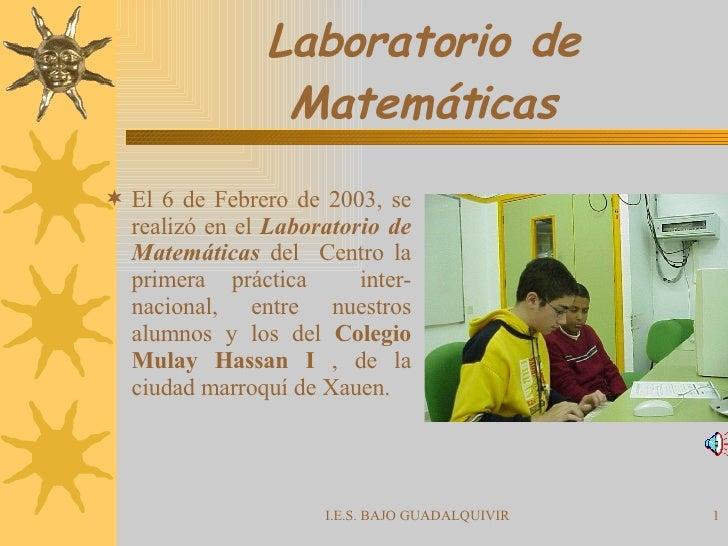 Laboratorio de Matemáticas <ul><li>El 6 de Febrero de 2003, se realizó en el  Laboratorio de Matemáticas  del  Centro la p...