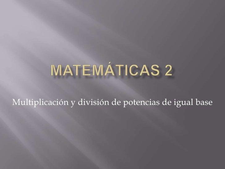 Matemáticas 2<br />Multiplicación y división de potencias de igual base<br />