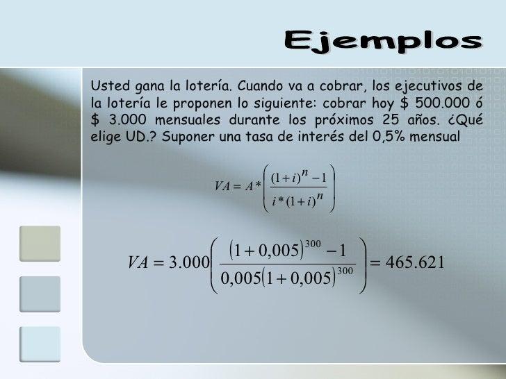 Ejemplos Usted gana la lotería. Cuando va a cobrar, los ejecutivos de la lotería le proponen lo siguiente: cobrar hoy $ 50...