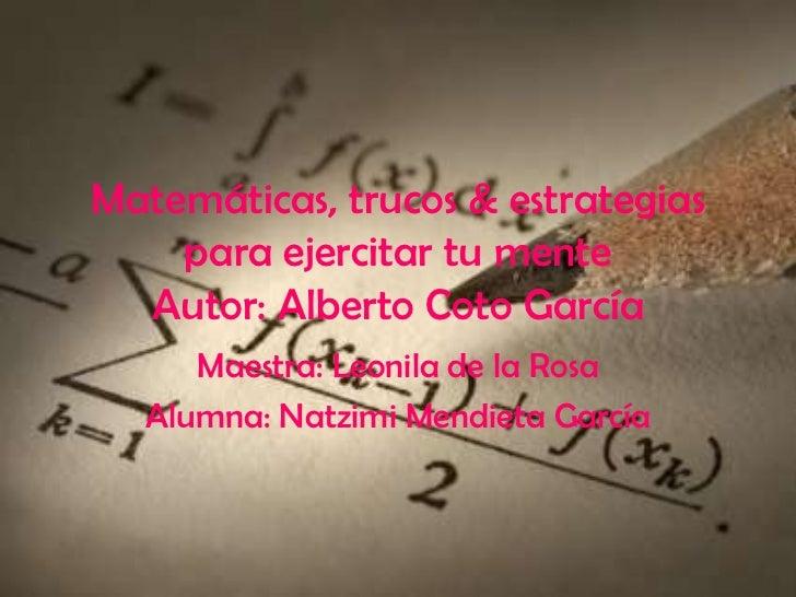 Matemáticas, trucos & estrategias    para ejercitar tu mente  Autor: Alberto Coto García     Maestra: Leonila de la Rosa  ...