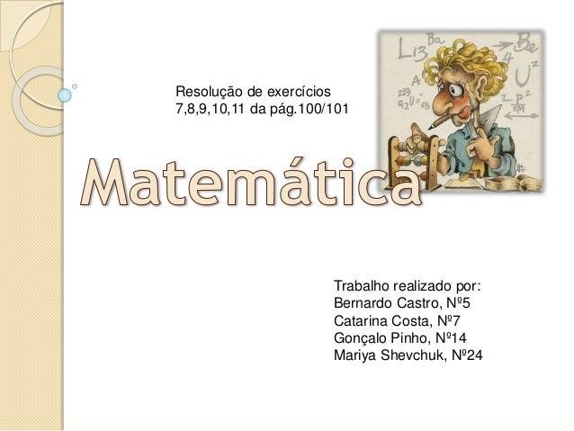 Trabalho realizado por: Bernardo Castro, Nº5 Catarina Costa, Nº7 Gonçalo Pinho, Nº14 Mariya Shevchuk, Nº24 Resolução de ex...